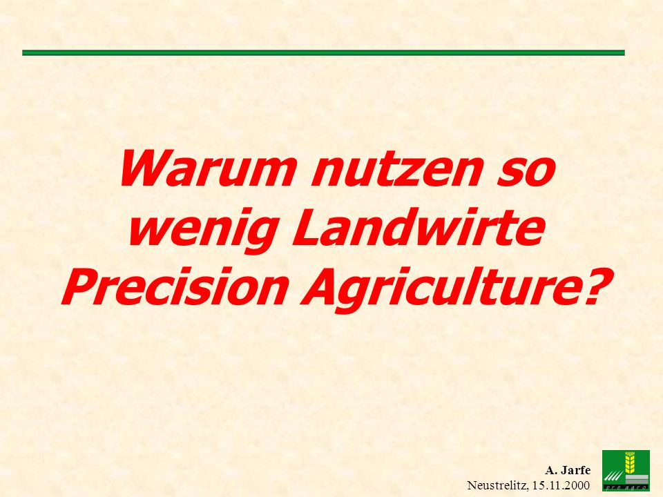 A. Jarfe Neustrelitz, 15.11.2000 Warum nutzen so wenig Landwirte Precision Agriculture?