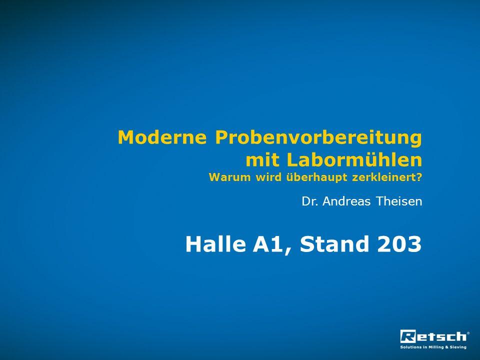 Moderne Probenvorbereitung mit Labormühlen Warum wird überhaupt zerkleinert? Dr. Andreas Theisen Halle A1, Stand 203