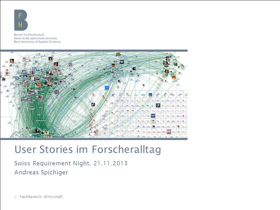 Berner Fachhochschule | Wirtschaft | Andreas Spichiger User Stories im Forscheralltag Swiss Requirement Night, 21.11.2013 Andreas Spichiger Fachbereich Wirtschaft