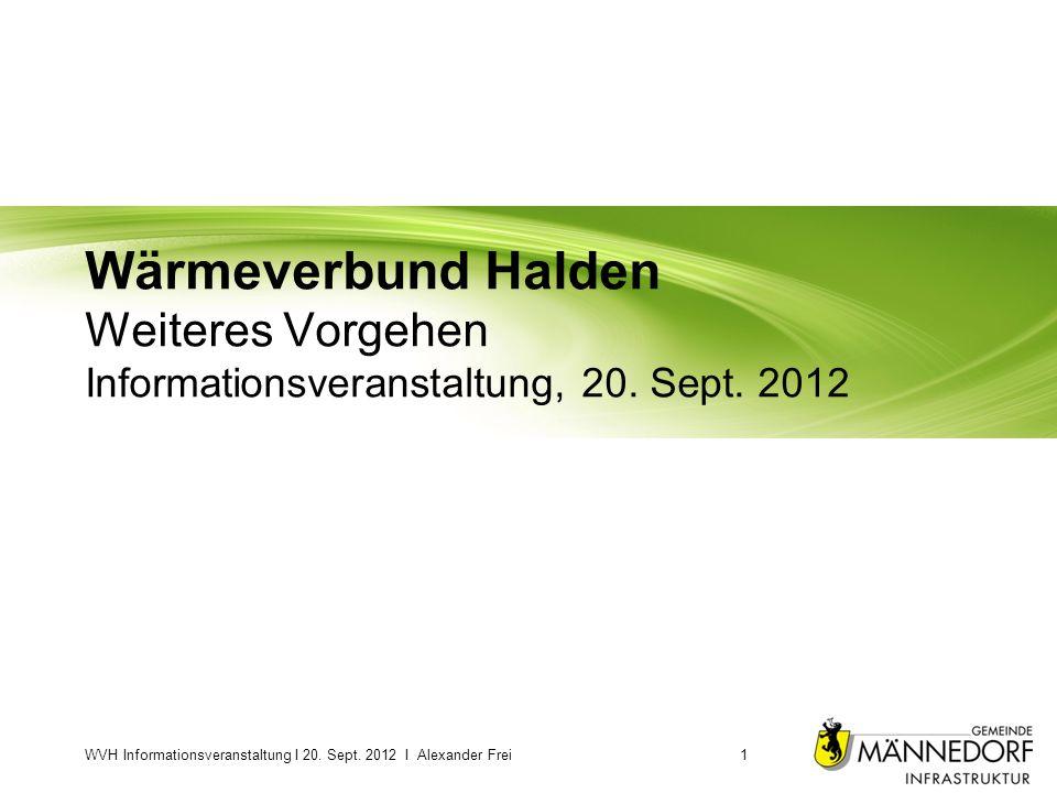 Wärmeverbund Halden Weiteres Vorgehen Informationsveranstaltung, 20. Sept. 2012 WVH Informationsveranstaltung I 20. Sept. 2012 I Alexander Frei1