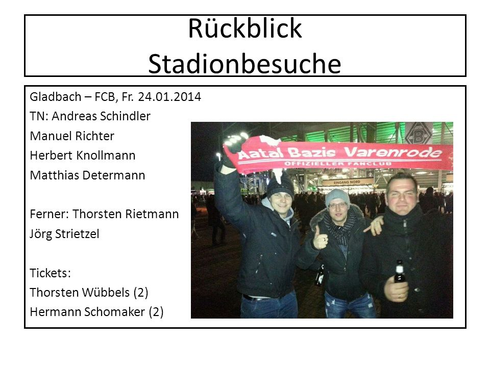 Rückblick Stadionbesuche Gladbach – FCB, Fr. 24.01.2014 TN: Andreas Schindler Manuel Richter Herbert Knollmann Matthias Determann Ferner: Thorsten Rie