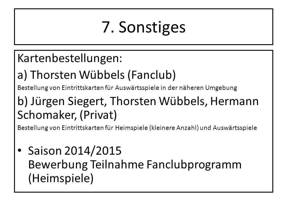 7. Sonstiges Kartenbestellungen: a) Thorsten Wübbels (Fanclub) Bestellung von Eintrittskarten für Auswärtsspiele in der näheren Umgebung b) Jürgen Sie