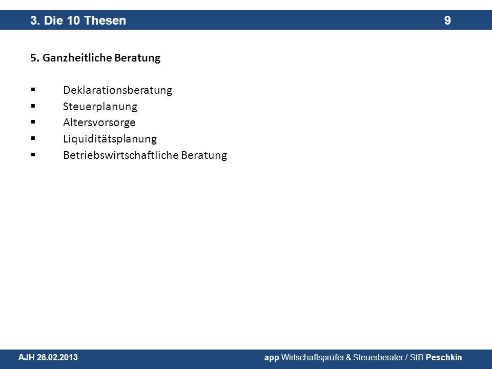5. Ganzheitliche Beratung Deklarationsberatung Steuerplanung Altersvorsorge Liquiditätsplanung Betriebswirtschaftliche Beratung 3. Die 10 Thesen 9 AJH