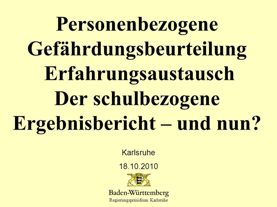 Regierungspräsidium Karlsruhe Personenbezogene Gefährdungsbeurteilung Erfahrungsaustausch Der schulbezogene Ergebnisbericht – und nun? Karlsruhe 18.10
