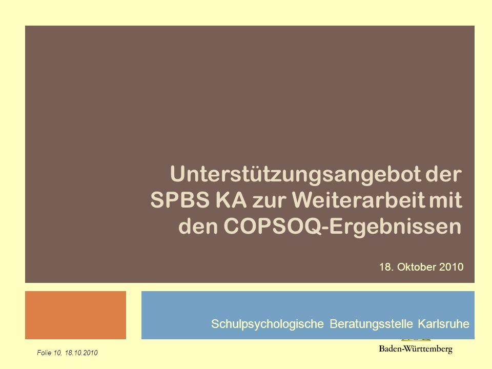 Folie 10, 18.10.2010 Schulpsychologische Beratungsstelle Karlsruhe Unterstützungsangebot der SPBS KA zur Weiterarbeit mit den COPSOQ-Ergebnissen 18. O