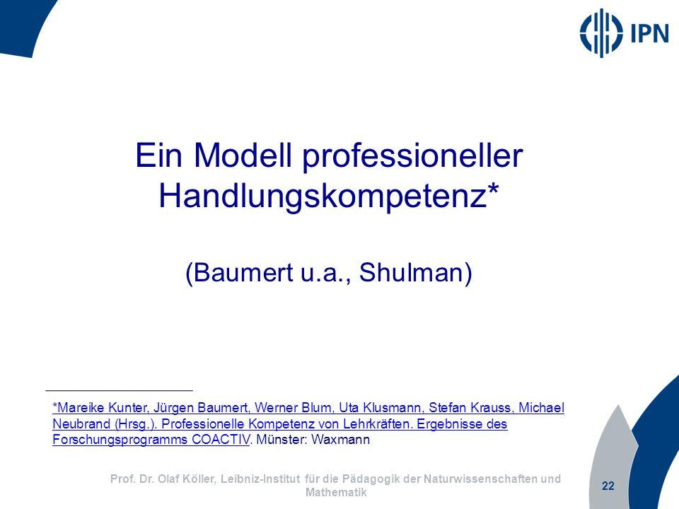 22 Prof. Dr. Olaf Köller, Leibniz-Institut für die Pädagogik der Naturwissenschaften und Mathematik Ein Modell professioneller Handlungskompetenz* (Ba