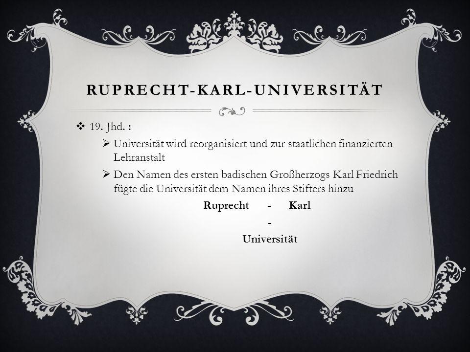 RUPRECHT-KARL-UNIVERSITÄT 19. Jhd. : Universität wird reorganisiert und zur staatlichen finanzierten Lehranstalt Den Namen des ersten badischen Großhe