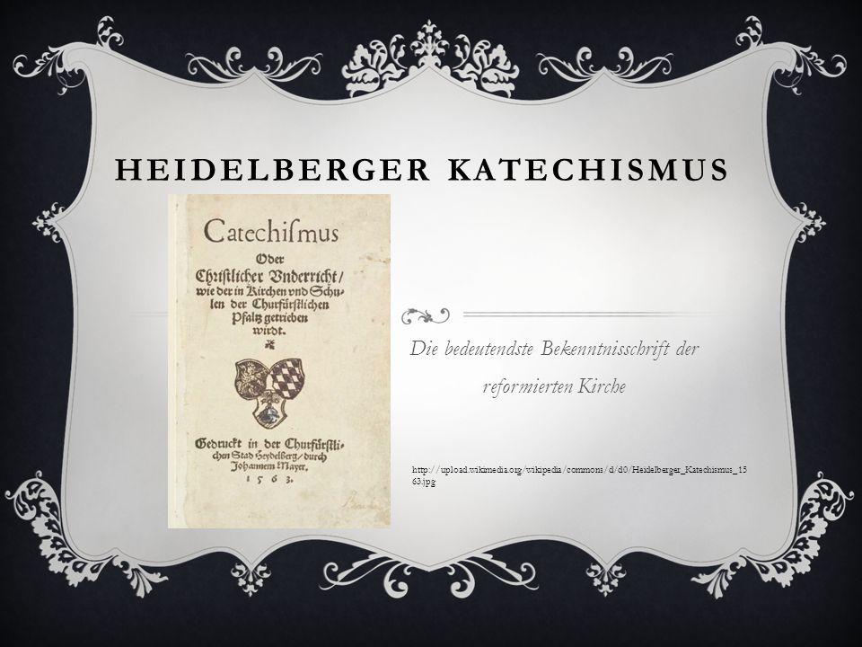 HEIDELBERGER KATECHISMUS Die bedeutendste Bekenntnisschrift der reformierten Kirche http://upload.wikimedia.org/wikipedia/commons/d/d0/Heidelberger_Ka
