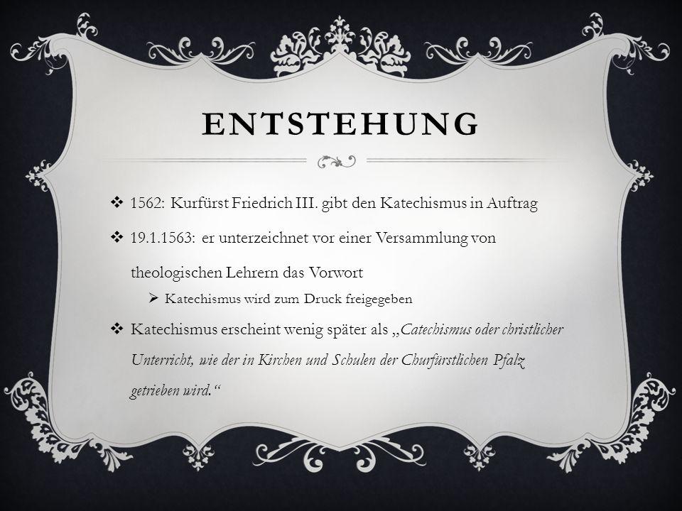 ENTSTEHUNG 1562: Kurfürst Friedrich III. gibt den Katechismus in Auftrag 19.1.1563: er unterzeichnet vor einer Versammlung von theologischen Lehrern d