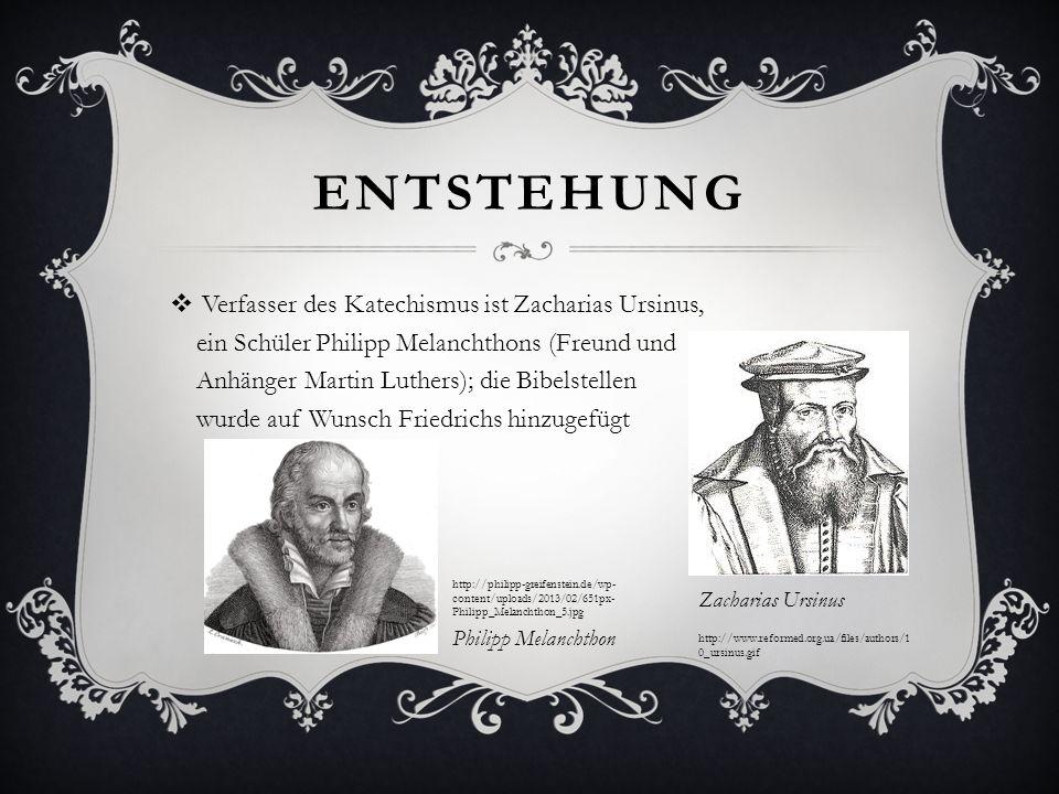 ENTSTEHUNG Verfasser des Katechismus ist Zacharias Ursinus, ein Schüler Philipp Melanchthons (Freund und Anhänger Martin Luthers); die Bibelstellen wu