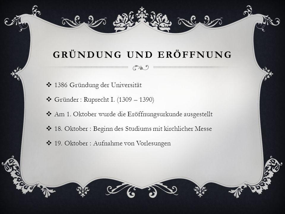 1386 Gründung der Universität Gründer : Ruprecht I. (1309 – 1390) Am 1. Oktober wurde die Eröffnungsurkunde ausgestellt 18. Oktober : Beginn des Studi