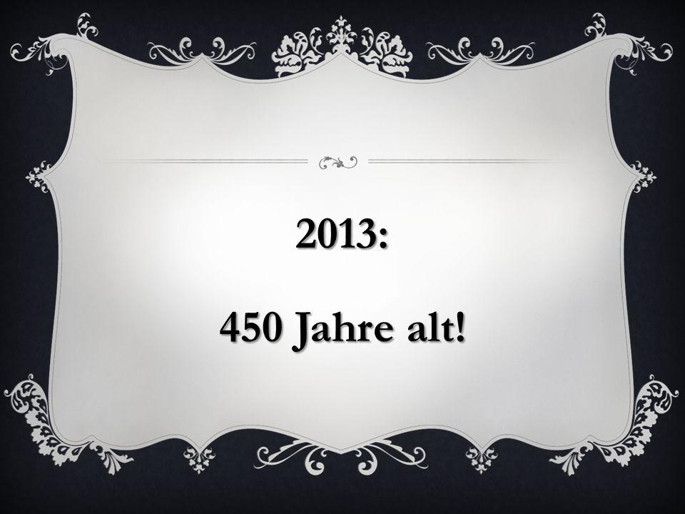 2013: 450 Jahre alt!