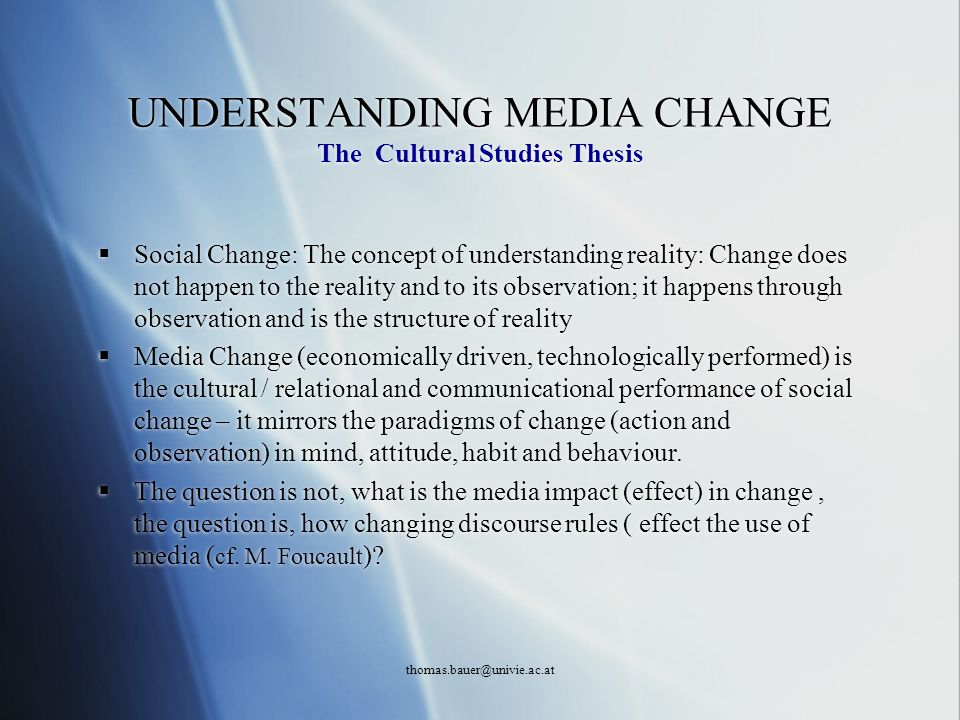 thomas.bauer@univie.ac.at UNDERSTANDING MEDIA CHANGE The Cultural Studies Thesis Social Change: The concept of understanding reality: Change does not