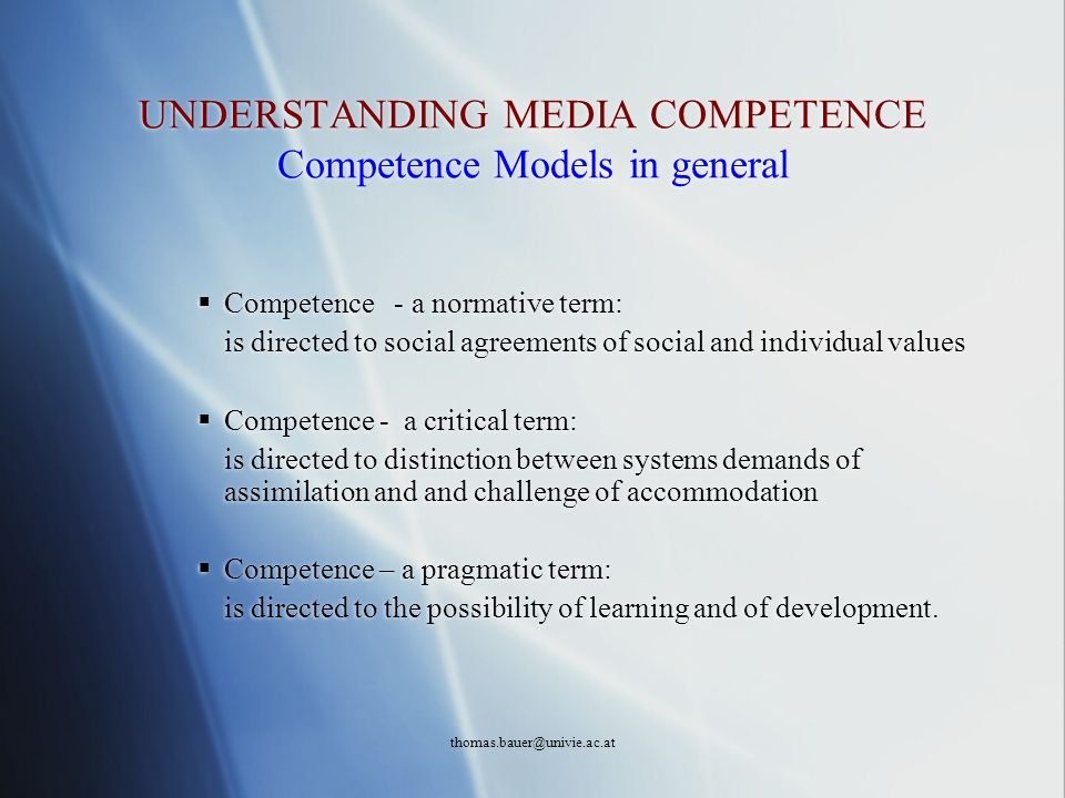 thomas.bauer@univie.ac.at UNDERSTANDING MEDIA COMPETENCE Competence Models in general Competence - a normative term: is directed to social agreements