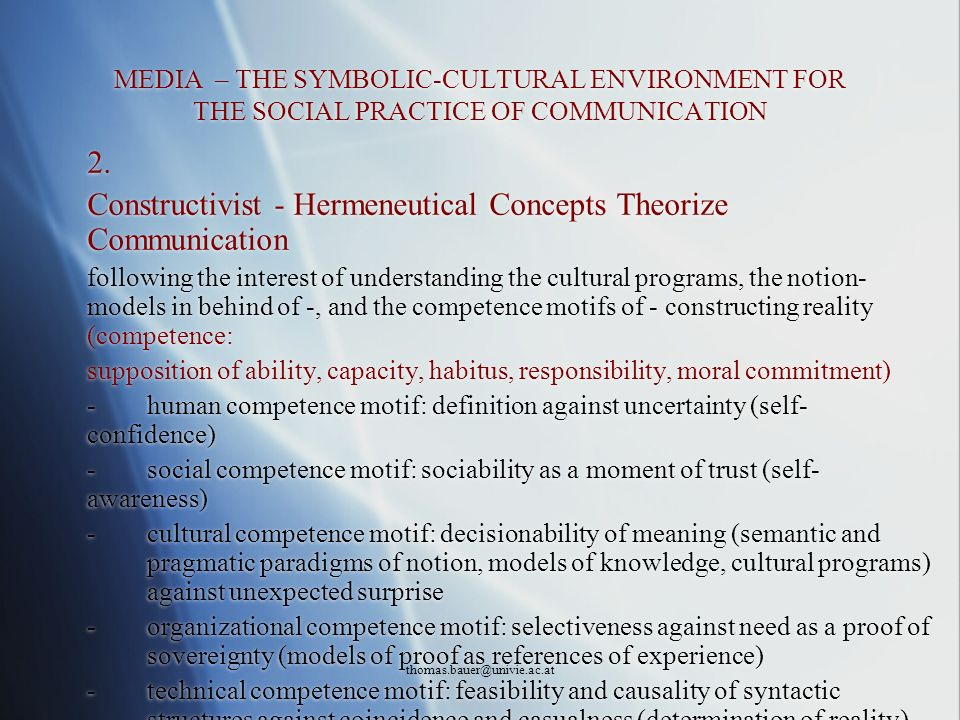 thomas.bauer@univie.ac.at MEDIA – THE SYMBOLIC-CULTURAL ENVIRONMENT FOR THE SOCIAL PRACTICE OF COMMUNICATION 2. Constructivist - Hermeneutical Concept
