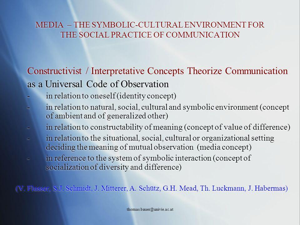 thomas.bauer@univie.ac.at MEDIA – THE SYMBOLIC-CULTURAL ENVIRONMENT FOR THE SOCIAL PRACTICE OF COMMUNICATION Constructivist / Interpretative Concepts
