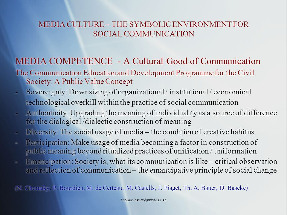 thomas.bauer@univie.ac.at MEDIA CULTURE – THE SYMBOLIC ENVIRONMENT FOR SOCIAL COMMUNICATION MEDIA COMPETENCE - A Cultural Good of Communication The Co