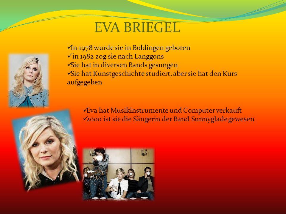 EVA BRIEGEL In 1978 wurde sie in Boblingen geboren in 1982 zog sie nach Langgons Sie hat in diversen Bands gesungen Sie hat Kunstgeschichte studiert, aber sie hat den Kurs aufgegeben Eva hat Musikinstrumente und Computer verkauft 2000 ist sie die Sängerin der Band Sunnyglade gewesen