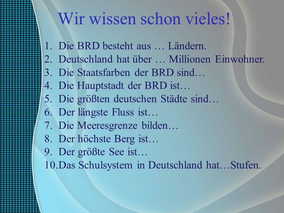 Wir wissen schon vieles! 1.Die BRD besteht aus … Ländern. 2.Deutschland hat über … Millionen Einwohner. 3.Die Staatsfarben der BRD sind… 4.Die Hauptst
