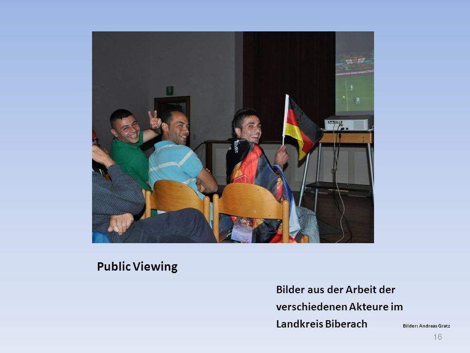 Public Viewing Bilder aus der Arbeit der verschiedenen Akteure im Landkreis Biberach Bilder: Andreas Gratz 16