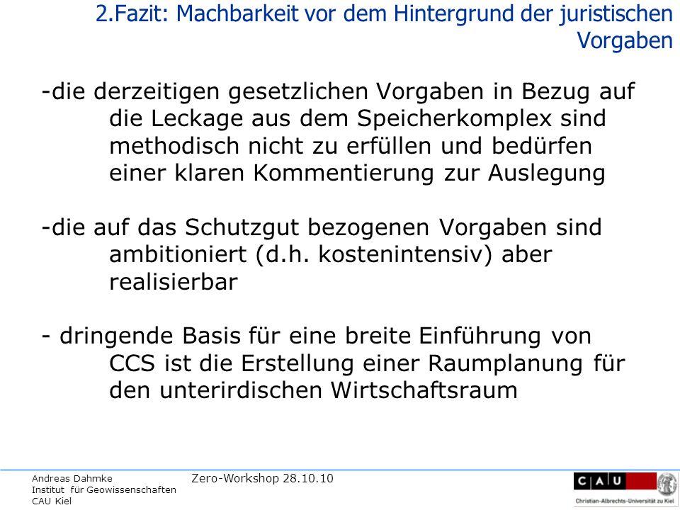 Andreas Dahmke Institut für Geowissenschaften CAU Kiel Zero-Workshop 28.10.10 2.Fazit: Machbarkeit vor dem Hintergrund der juristischen Vorgaben -die derzeitigen gesetzlichen Vorgaben in Bezug auf die Leckage aus dem Speicherkomplex sind methodisch nicht zu erfüllen und bedürfen einer klaren Kommentierung zur Auslegung -die auf das Schutzgut bezogenen Vorgaben sind ambitioniert (d.h.