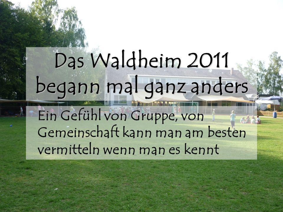 Das Waldheim 2011 begann mal ganz anders Ein Gefühl von Gruppe, von Gemeinschaft kann man am besten vermitteln wenn man es kennt