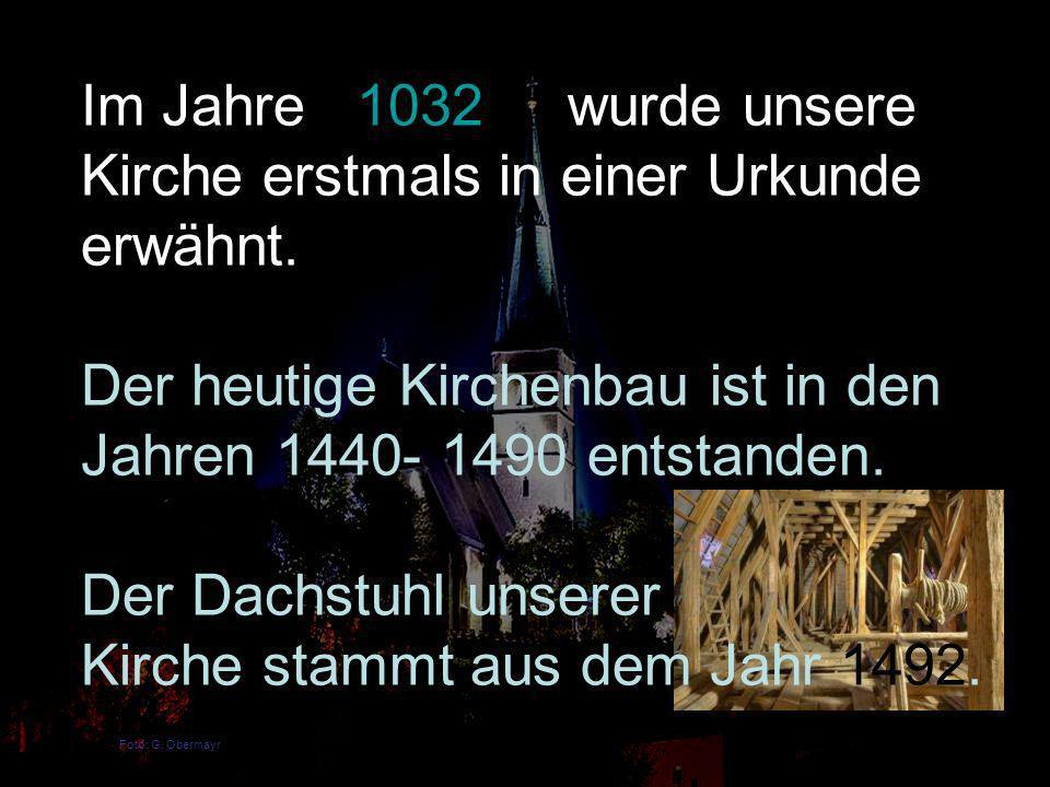 Foto: G. Obermayr Im Jahre 1032 wurde unsere Kirche erstmals in einer Urkunde erwähnt. Der heutige Kirchenbau ist in den Jahren 1440- 1490 entstanden.