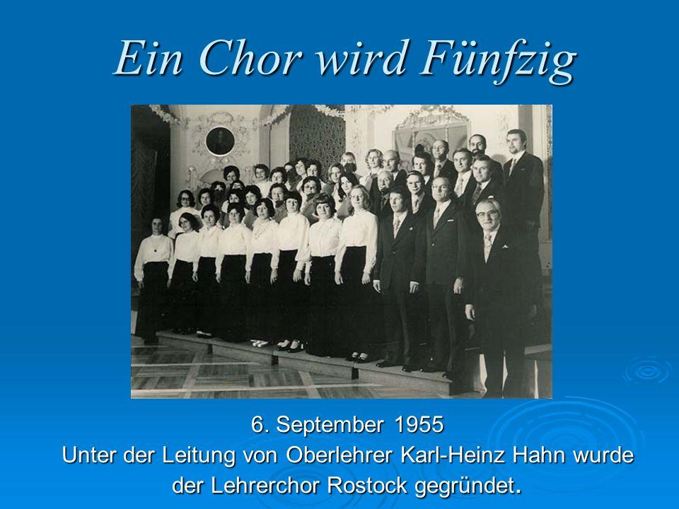 Ein Chor wird Fünfzig 6. September 1955 Unter der Leitung von Oberlehrer Karl-Heinz Hahn wurde der Lehrerchor Rostock gegründet.