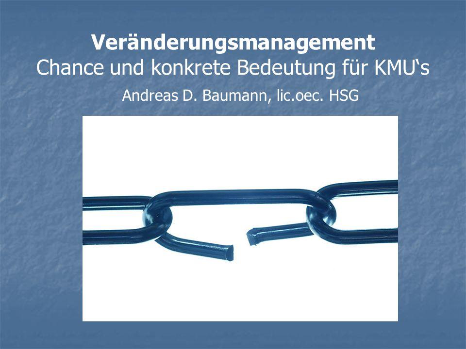 Veränderungsmanagement Chance und konkrete Bedeutung für KMUs Andreas D. Baumann, lic.oec. HSG