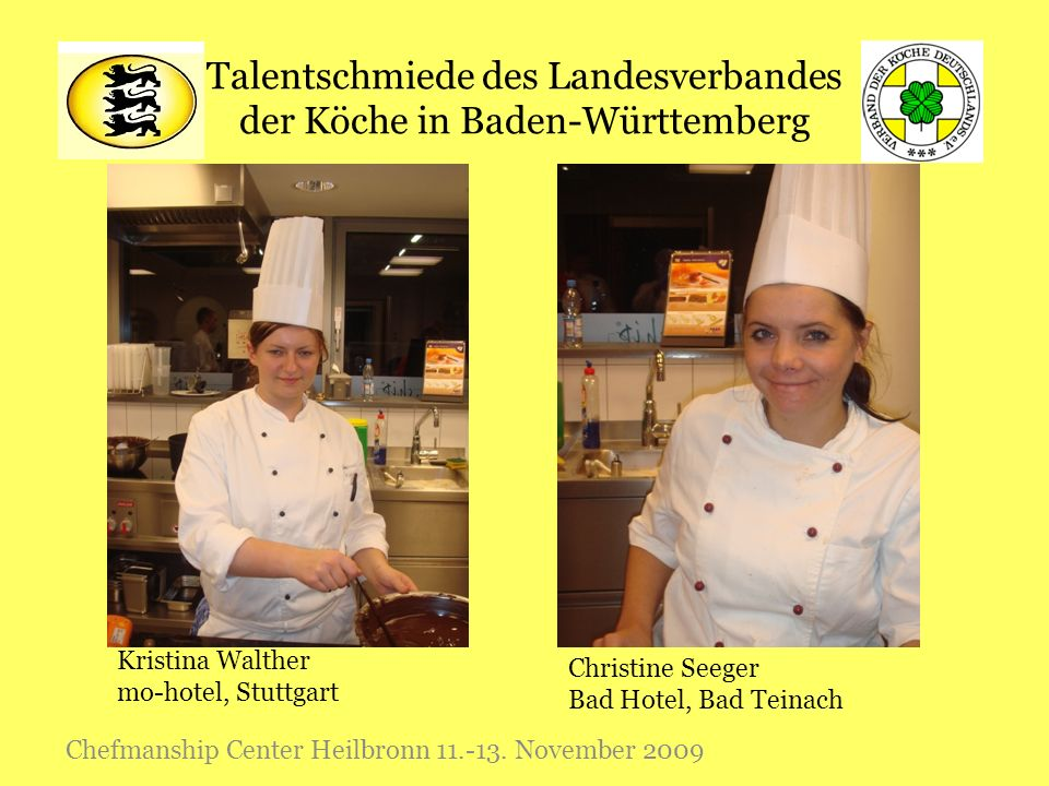 Talentschmiede des Landesverbandes der Köche in Baden-Württemberg Chefmanship Center Heilbronn 11.-13. November 2009 Christine Seeger Bad Hotel, Bad T