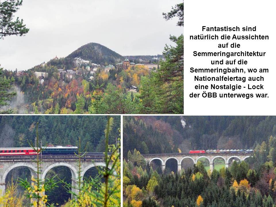 Fantastisch sind natürlich die Aussichten auf die Semmeringarchitektur und auf die Semmeringbahn, wo am Nationalfeiertag auch eine Nostalgie - Lock der ÖBB unterwegs war.