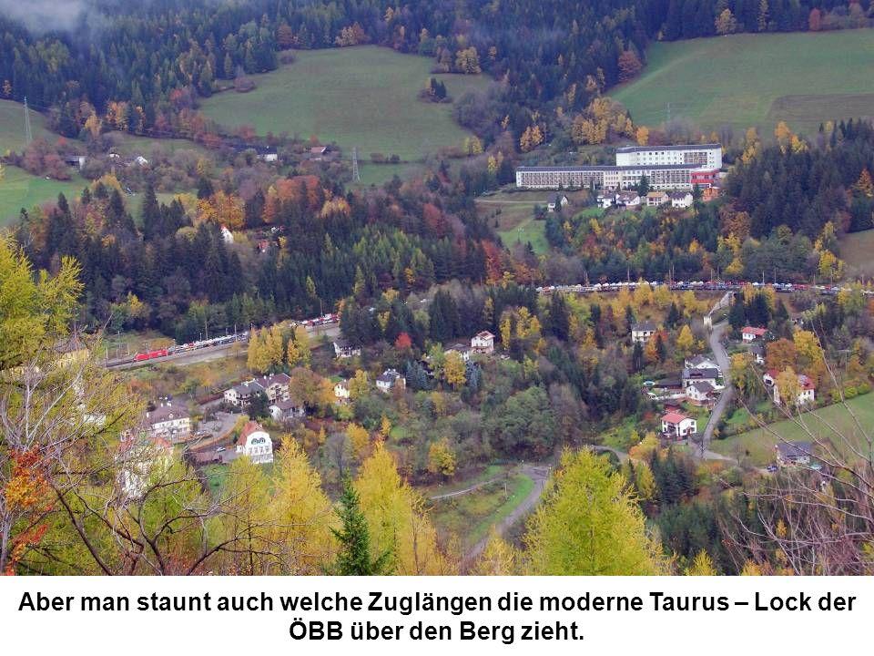 Aber man staunt auch welche Zuglängen die moderne Taurus – Lock der ÖBB über den Berg zieht.