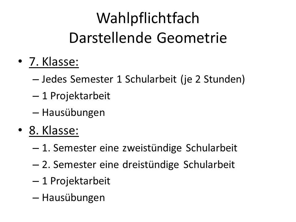 Wahlpflichtfach Darstellende Geometrie 7. Klasse: – Jedes Semester 1 Schularbeit (je 2 Stunden) – 1 Projektarbeit – Hausübungen 8. Klasse: – 1. Semest