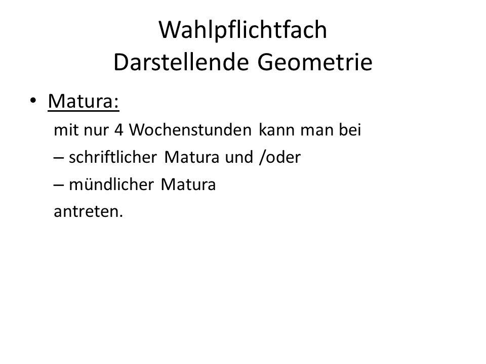 Matura: mit nur 4 Wochenstunden kann man bei – schriftlicher Matura und /oder – mündlicher Matura antreten. Wahlpflichtfach Darstellende Geometrie