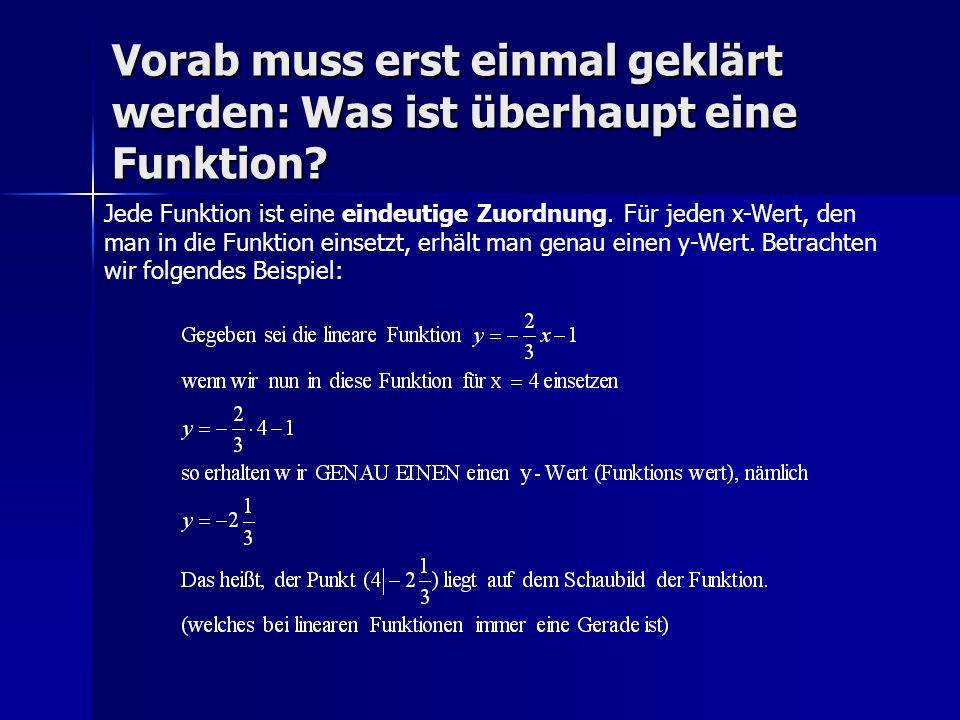 Vorab muss erst einmal geklärt werden: Was ist überhaupt eine Funktion? Jede Funktion ist eine eindeutige Zuordnung. Für jeden x-Wert, den man in die