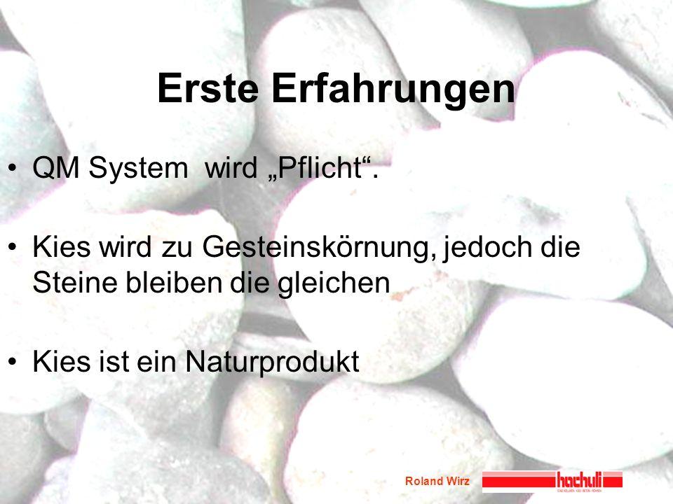 Roland Wirz Erste Erfahrungen QM System wird Pflicht. Kies wird zu Gesteinskörnung, jedoch die Steine bleiben die gleichen Kies ist ein Naturprodukt