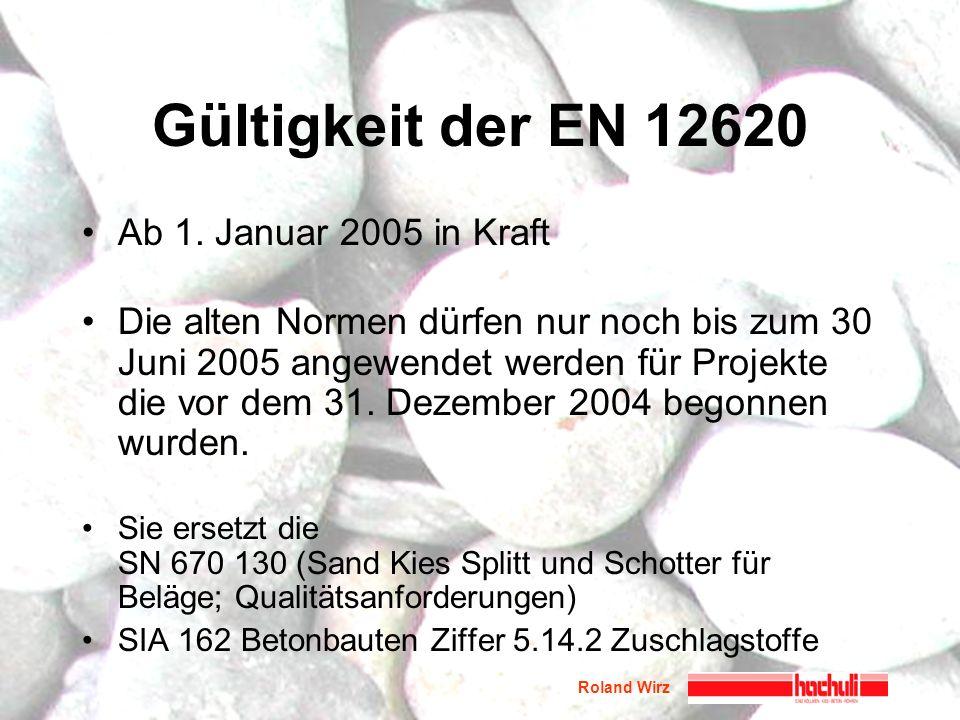 Roland Wirz Gültigkeit der EN 12620 Ab 1. Januar 2005 in Kraft Die alten Normen dürfen nur noch bis zum 30 Juni 2005 angewendet werden für Projekte di