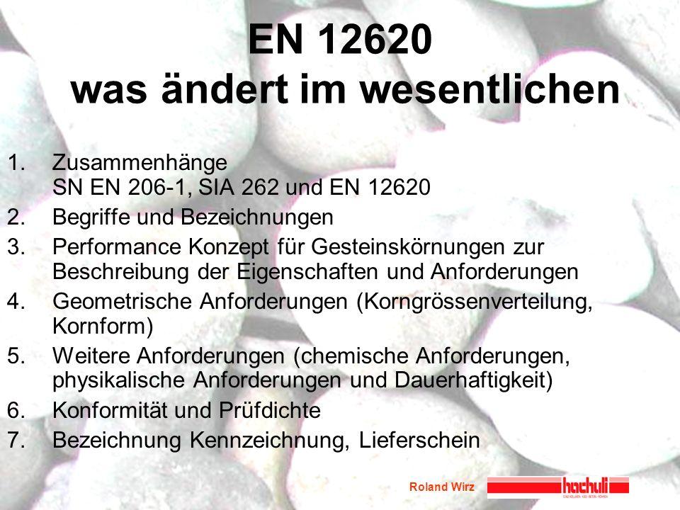 Roland Wirz EN 12620 was ändert im wesentlichen 1.Zusammenhänge SN EN 206-1, SIA 262 und EN 12620 2.Begriffe und Bezeichnungen 3.Performance Konzept f