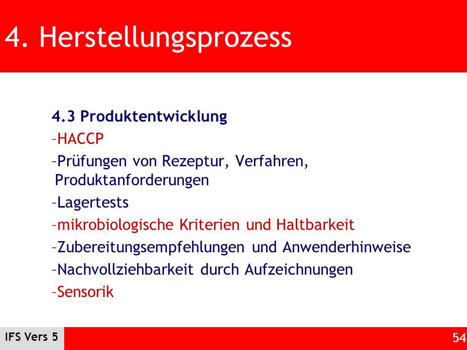 IFS Vers 5 54 4. Herstellungsprozess 4.3 Produktentwicklung –HACCP –Prüfungen von Rezeptur, Verfahren, Produktanforderungen –Lagertests –mikrobiologis