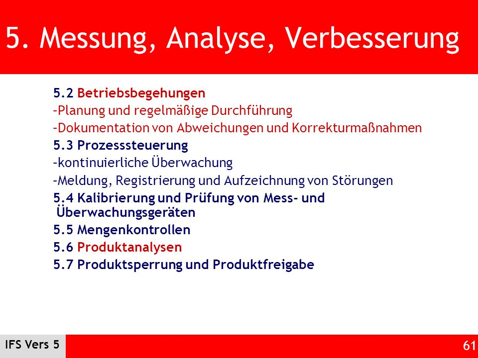 IFS Vers 5 61 5. Messung, Analyse, Verbesserung 5.2 Betriebsbegehungen –Planung und regelmäßige Durchführung –Dokumentation von Abweichungen und Korre