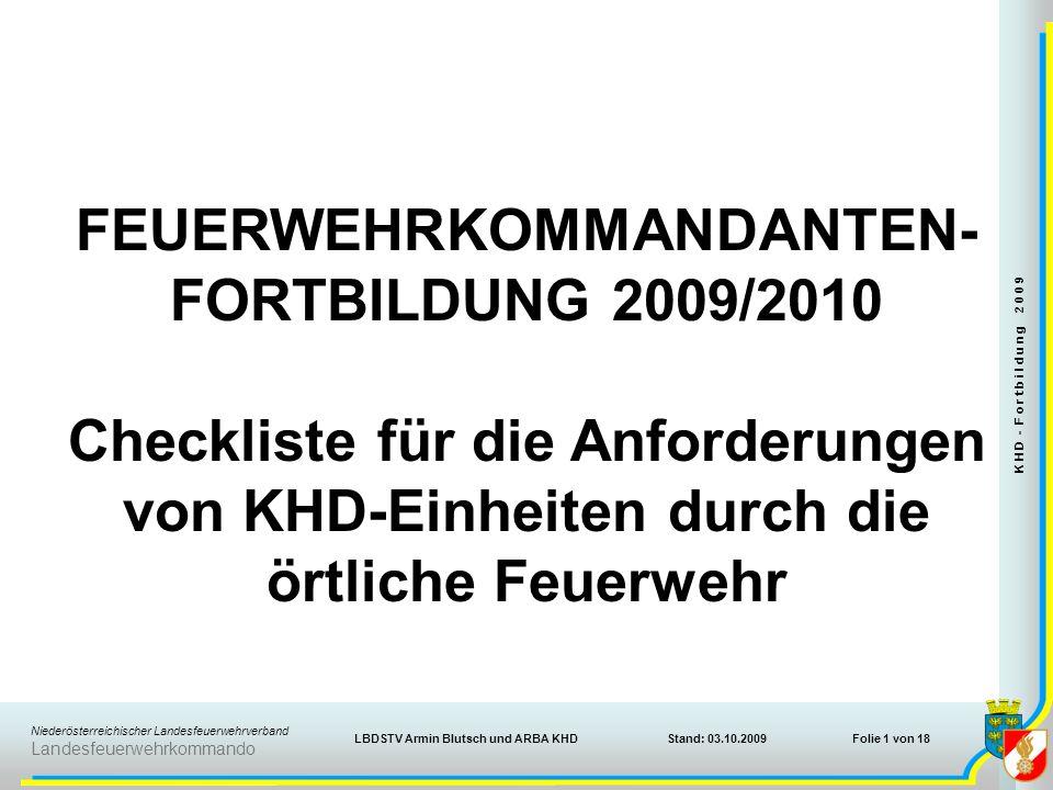 Niederösterreichischer Landesfeuerwehrverband Landesfeuerwehrkommando Stand: 03.10.2009 K H D - F o r t b i l d u n g 2 0 0 9 Folie 1 von 18LBDSTV Armin Blutsch und ARBA KHD FEUERWEHRKOMMANDANTEN- FORTBILDUNG 2009/2010 Checkliste für die Anforderungen von KHD-Einheiten durch die örtliche Feuerwehr