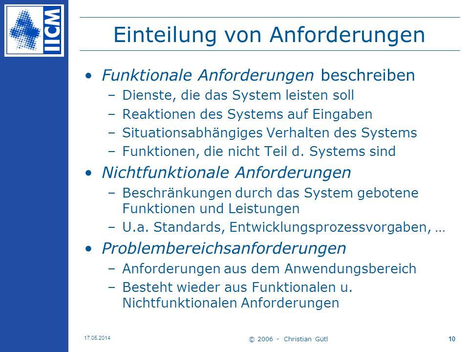© 2006 - Christian Gütl 17.05.2014 10 Einteilung von Anforderungen Funktionale Anforderungen beschreiben –Dienste, die das System leisten soll –Reakti