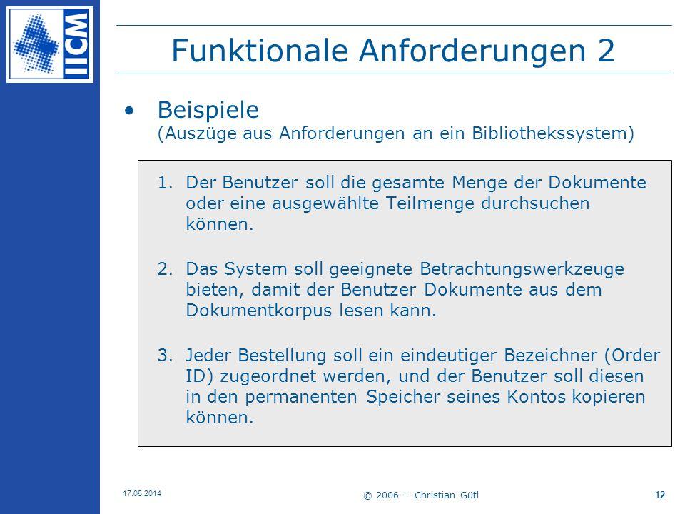© 2006 - Christian Gütl 17.05.2014 12 Funktionale Anforderungen 2 Beispiele (Auszüge aus Anforderungen an ein Bibliothekssystem) 1.Der Benutzer soll d