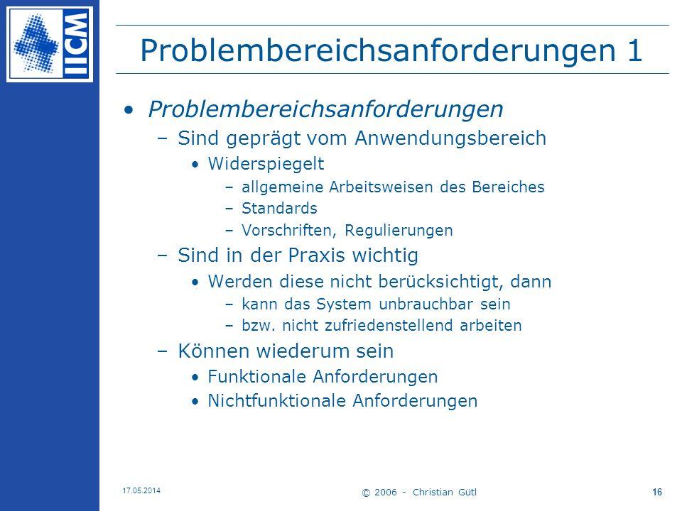 © 2006 - Christian Gütl 17.05.2014 16 Problembereichsanforderungen 1 Problembereichsanforderungen –Sind geprägt vom Anwendungsbereich Widerspiegelt –a
