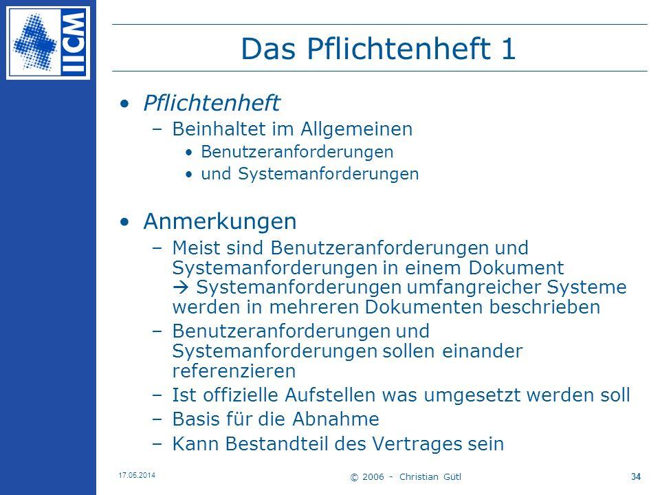 © 2006 - Christian Gütl 17.05.2014 34 Das Pflichtenheft 1 Pflichtenheft –Beinhaltet im Allgemeinen Benutzeranforderungen und Systemanforderungen Anmer