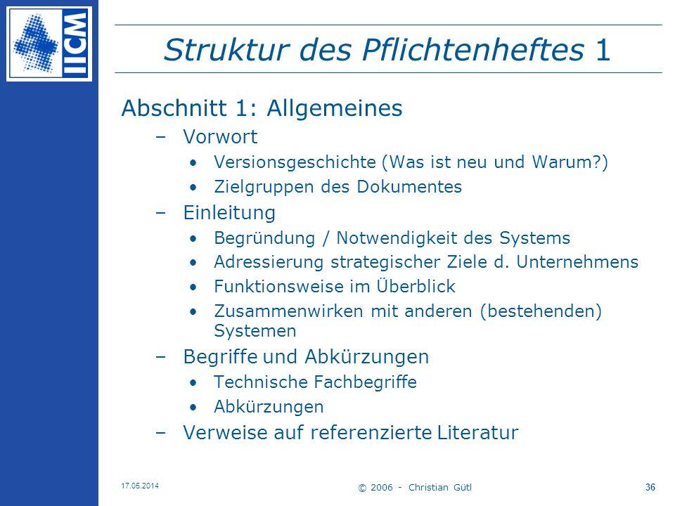 © 2006 - Christian Gütl 17.05.2014 36 Struktur des Pflichtenheftes 1 Abschnitt 1: Allgemeines –Vorwort Versionsgeschichte (Was ist neu und Warum?) Zie