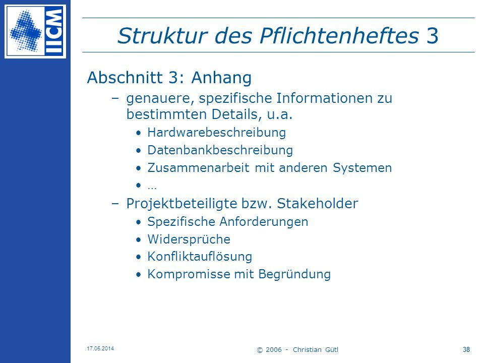 © 2006 - Christian Gütl 17.05.2014 38 Struktur des Pflichtenheftes 3 Abschnitt 3: Anhang –genauere, spezifische Informationen zu bestimmten Details, u