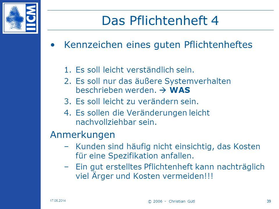 © 2006 - Christian Gütl 17.05.2014 39 Das Pflichtenheft 4 Kennzeichen eines guten Pflichtenheftes 1.Es soll leicht verständlich sein. 2.Es soll nur da