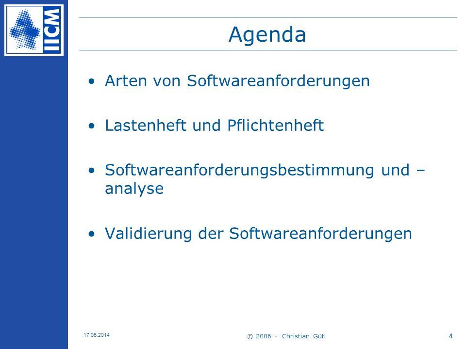 © 2006 - Christian Gütl 17.05.2014 4 Agenda Arten von Softwareanforderungen Lastenheft und Pflichtenheft Softwareanforderungsbestimmung und – analyse