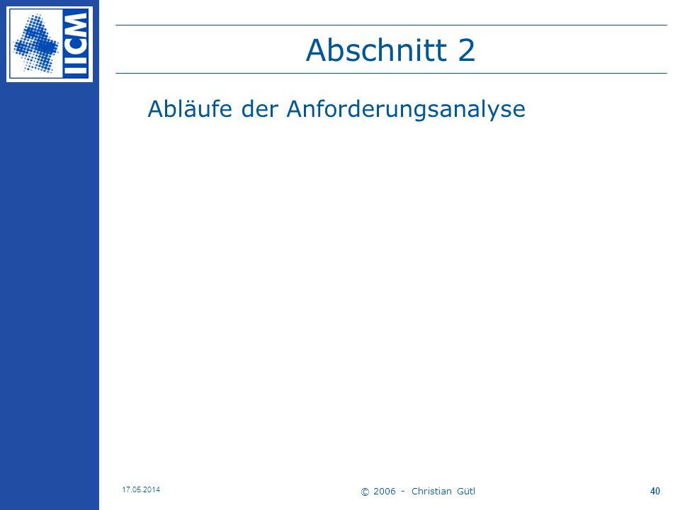 © 2006 - Christian Gütl 17.05.2014 40 Abschnitt 2 Abläufe der Anforderungsanalyse